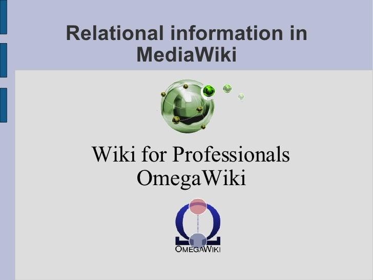Relational information in MediaWiki <ul><ul><li>Wiki for Professionals </li></ul></ul><ul><ul><li>OmegaWiki </li></ul></ul>