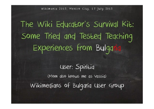 The Wiki Educator's Survival Kit: Some Tried and Tested Teaching Experiences from Bulgaria User: Spiritia (Mom also knows ...
