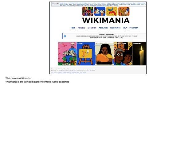 Welcome to Wikimania  Wikimania is the Wikipedia and Wikimedia world gathering