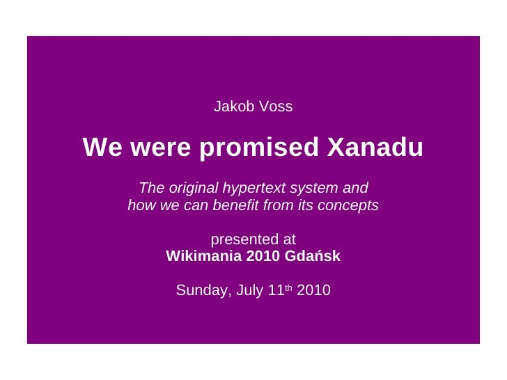 Jakob Voss We were promised Xanadu The original hypertext system and how we can benefit from its concepts presented at Wik...