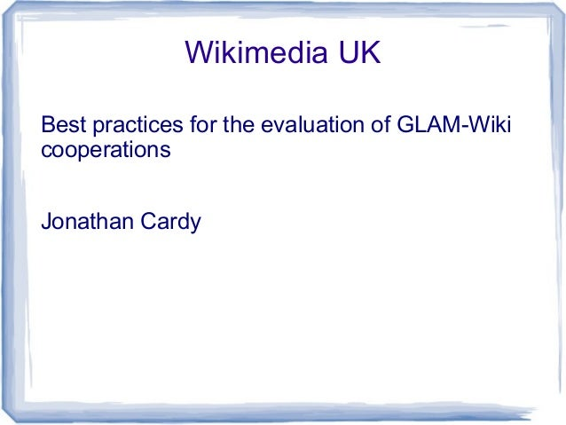Wikimedia UK Best practices for the evaluation of GLAM-Wiki cooperations Jonathan Cardy