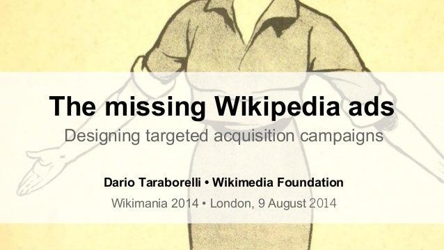 Designing targeted acquisition campaigns Dario Taraborelli • Wikimedia Foundation Wikimania 2014 • London, 9 August 2014 T...