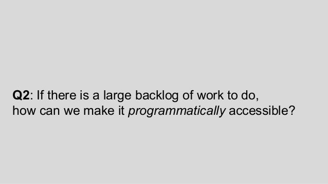 Q2: If there is a large backlog of work to do, how can we make it programmatically accessible?