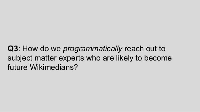 Q3: How do we programmatically reach out to subject matter experts who are likely to become future Wikimedians?