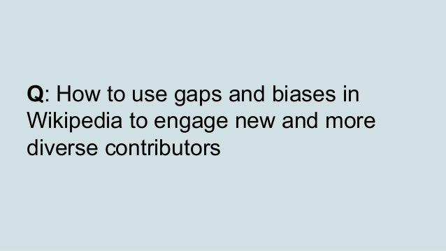 Q: How to use gaps and biases in Wikipedia to engage new and more diverse contributors