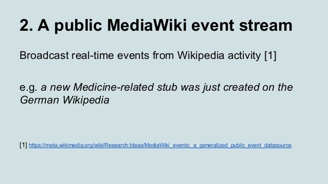 2. A public MediaWiki event stream Broadcast real-time events from Wikipedia activity [1] e.g. a new Medicine-related stub...