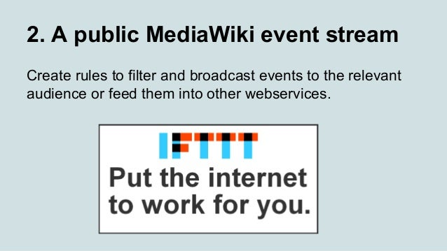 2. A public MediaWiki event stream Create rules to filter and broadcast events to the relevant audience or feed them into ...