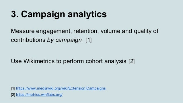 3. Campaign analytics Measure engagement, retention, volume and quality of contributions by campaign [1] Use Wikimetrics t...