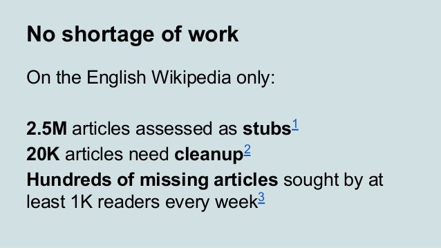 No shortage of work On the English Wikipedia only: 2.5M articles assessed as stubs1 20K articles need cleanup2 Hundreds of...