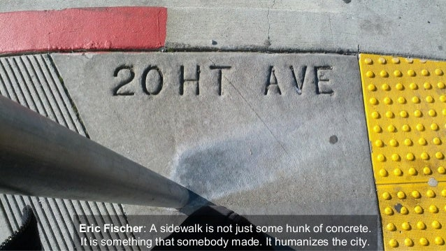 Eric Fischer: A sidewalk is not just some hunk of concrete. It is something that somebody made. It humanizes the city.