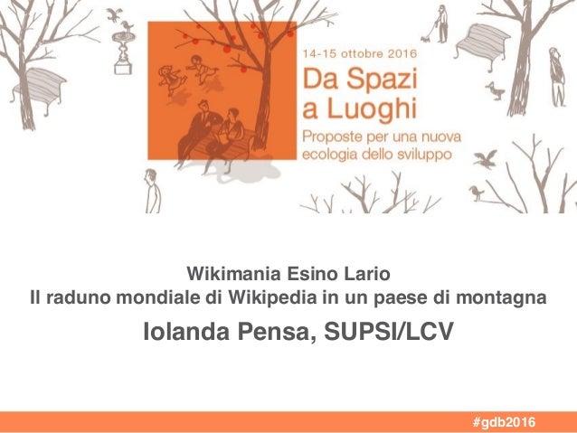 Wikimania Esino Lario Il raduno mondiale di Wikipedia in un paese di montagna Iolanda Pensa, SUPSI/LCV #gdb2016
