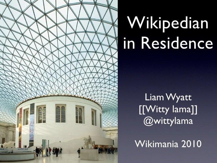 Wikipedian in Residence      Liam Wyatt   [[Witty lama]]    @wittylama   Wikimania 2010