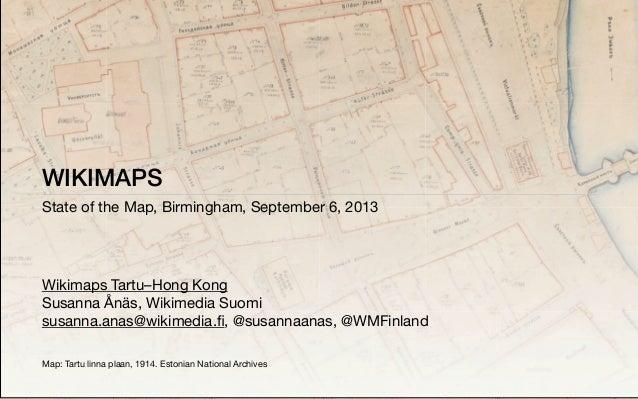WIKIMAPS State of the Map, Birmingham, September 6, 2013 Wikimaps Tartu–Hong Kong Susanna Ånäs, Wikimedia Suomi susanna.an...