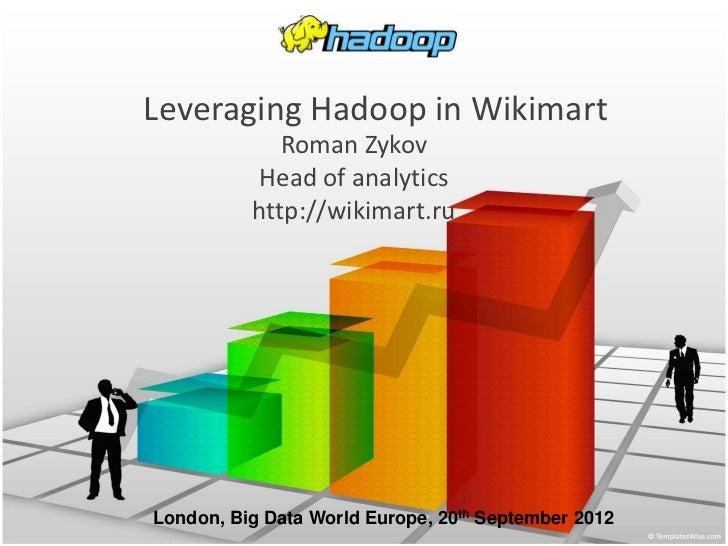 Leveraging Hadoop in Wikimart             Roman Zykov          Head of analytics          http://wikimart.ruLondon, Big Da...