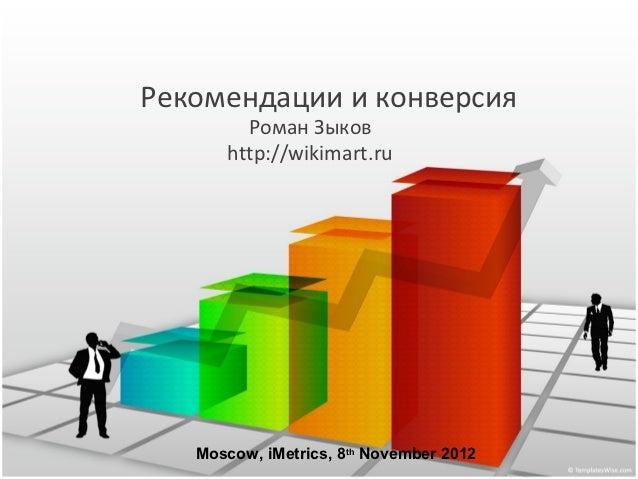 Рекомендации и конверсия        Роман Зыков      http://wikimart.ru   Moscow, iMetrics, 8th November 2012