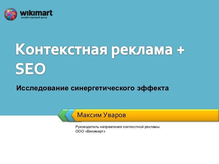 Исследование синергетического эффекта              Максим Уваров              Руководитель направления контекстной рекламы...