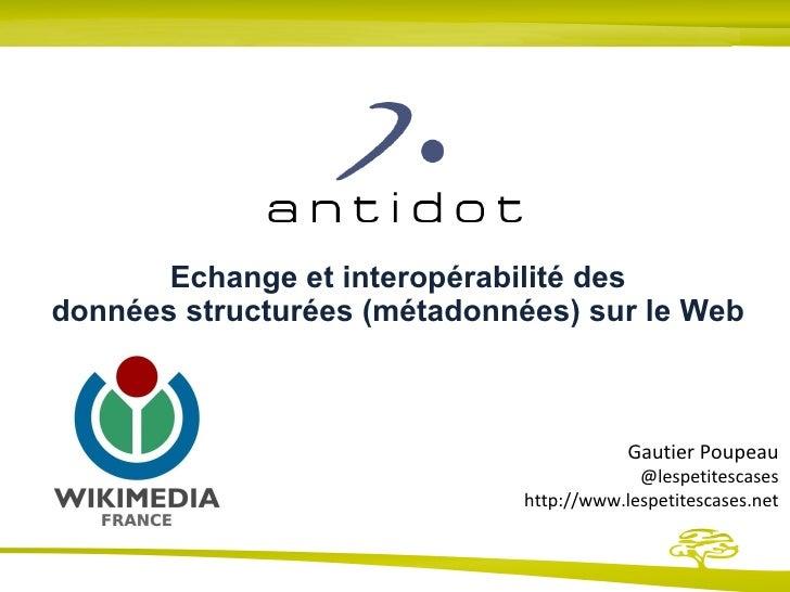 Echange et interopérabilité des données structurées (métadonnées) sur le Web Gautier Poupeau @lespetitescases http://www.l...