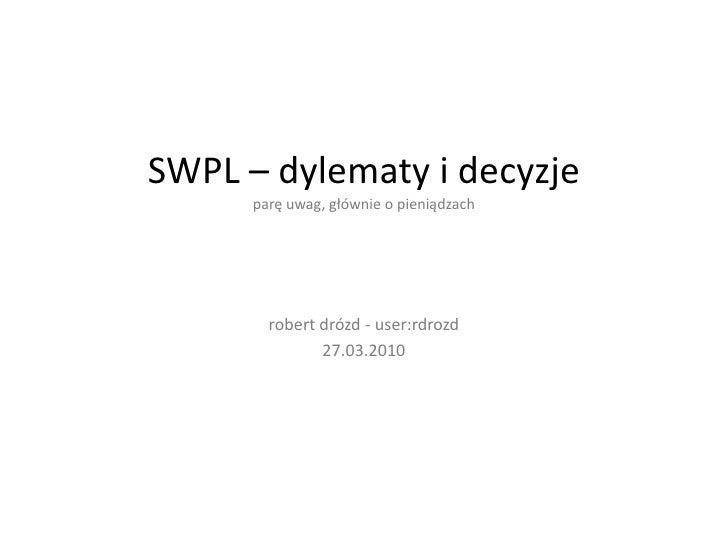 SWPL – dylematy i decyzjeparę uwag, głównie o pieniądzach<br />robertdrózd- user:rdrozd<br />27.03.2010<br />