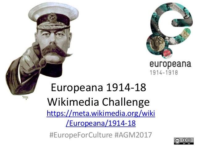Europeana 1914-18 Wikimedia Challenge https://meta.wikimedia.org/wiki /Europeana/1914-18 #EuropeForCulture #AGM2017