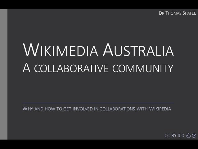 WIKIMEDIA AUSTRALIA A COLLABORATIVE COMMUNITY WHY AND HOW TO GET INVOLVED IN COLLABORATIONS WITH WIKIPEDIA DR THOMAS SHAFE...