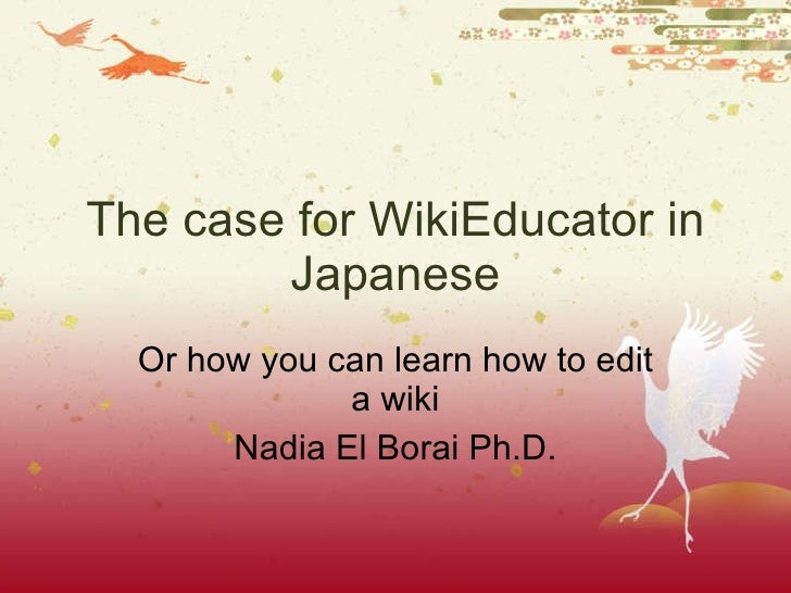 The case for WikiEducator in Japanese Or how you can learn how to edit a wiki Nadia El Borai Ph.D.