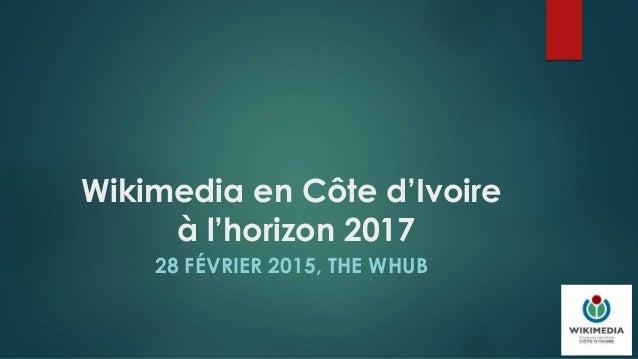 Wikimedia en Côte d'Ivoire à l'horizon 2017 28 FÉVRIER 2015, THE WHUB