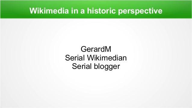 Wikimedia in a historic perspective GerardM Serial Wikimedian Serial blogger