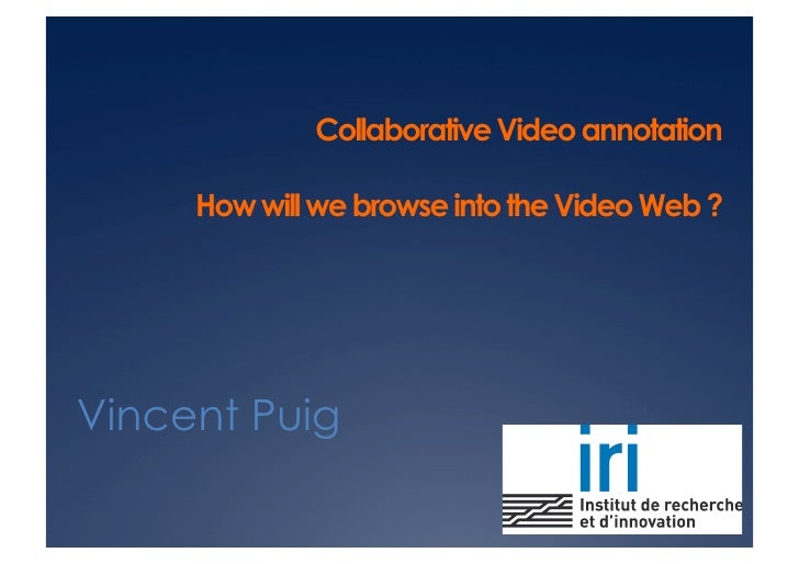 Collaborative Video annotation       How will we browse into the Video Web ?     Vincent Puig
