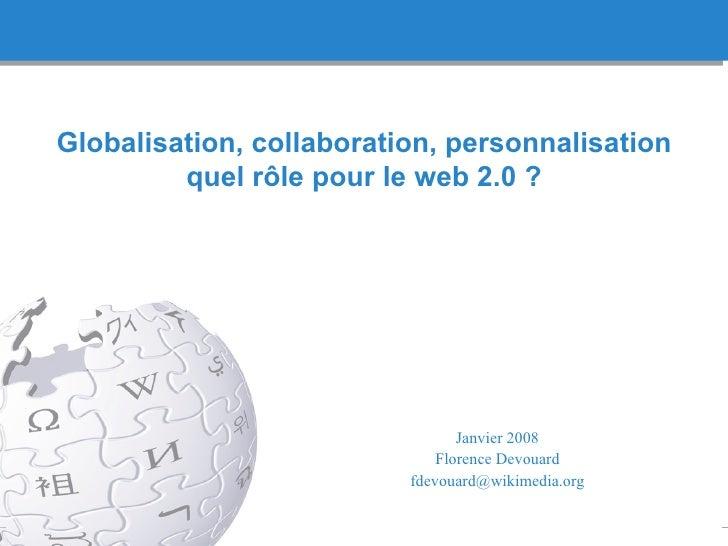 Globalisation, collaboration, personnalisation quel r ôle pour le web 2.0 ? Janvier 2008 Florence Devouard [email_address]