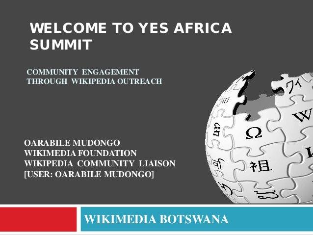 WELCOME TO YES AFRICA SUMMIT COMMUNITY ENGAGEMENT THROUGH WIKIPEDIA OUTREACH  OARABILE MUDONGO WIKIMEDIA FOUNDATION WIKIPE...