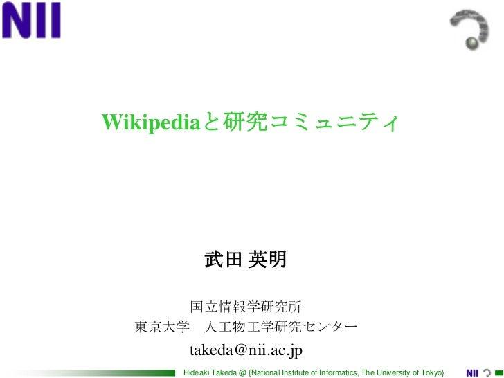 Wikipediaと研究コミュニティ <br />武田 英明<br />国立情報学研究所<br />東京大学 人工物工学研究センター<br />takeda@nii.ac.jp<br />