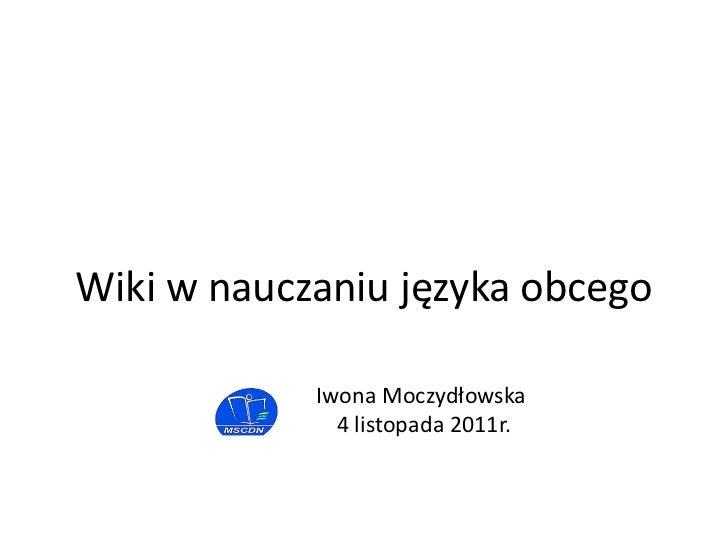 Wiki w nauczaniu języka obcego            Iwona Moczydłowska              4 listopada 2011r.