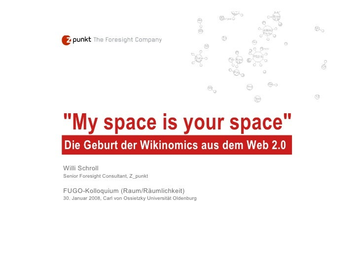 quot;My space is your spacequot; Die Geburt der Wikinomics aus dem Web 2.0 Willi Schroll Senior Foresight Consultant, Z_pu...