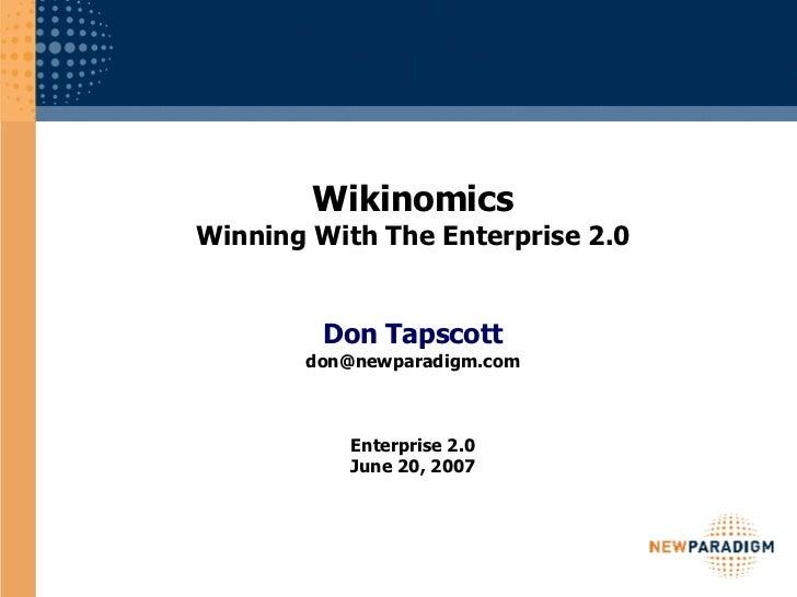 Wikinomics Winning With The Enterprise 2.0 Don Tapscott [email_address] Enterprise 2.0 June 20, 2007