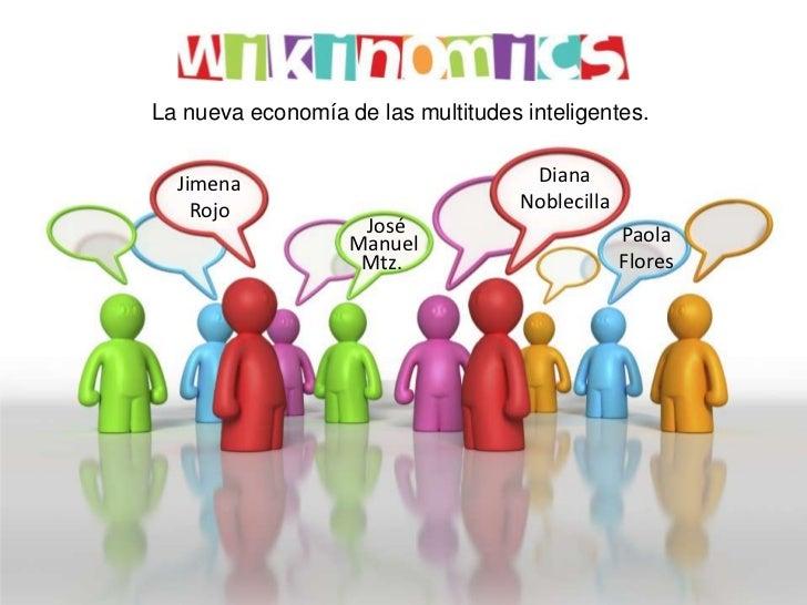 La nueva economía de las multitudes inteligentes.<br />Diana<br />Noblecilla<br />Jimena<br />Rojo<br />José<br />Paola<br...