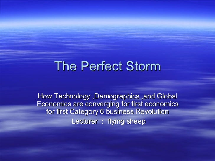 The Perfect Storm How Technology ,Demographics ,and Global Economics are converging for first economics for first Category...