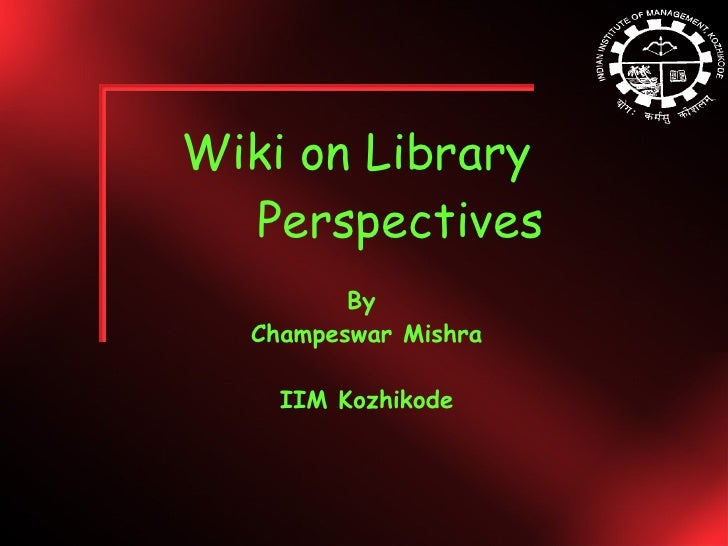 Wiki on Library  Perspectives By  Champeswar Mishra IIM Kozhikode