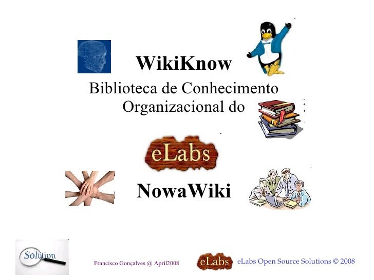 WikiKnow Biblioteca de Conhecimento Organizacional do eLabs Open Source Solutions © 2008 Francisco Gonçalves @ April2008 N...