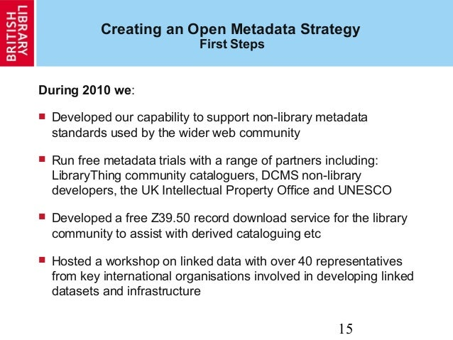 15 Creating an Open Metadata Strategy First Steps During 2010 we:  Developed our capability to support non-library metada...