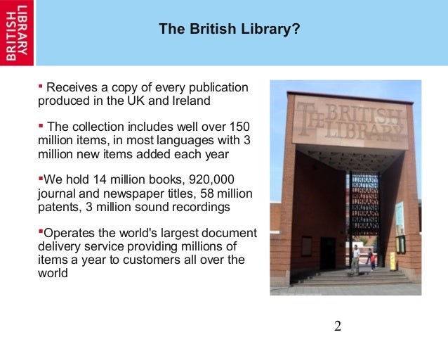 2 The British Library?  Receives a copy of every publication produced in the UK and Ireland  The collection includes wel...