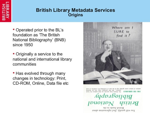 5 British Library Metadata Services Origins  Operated prior to the BL's foundation as 'The British National Bibliography'...