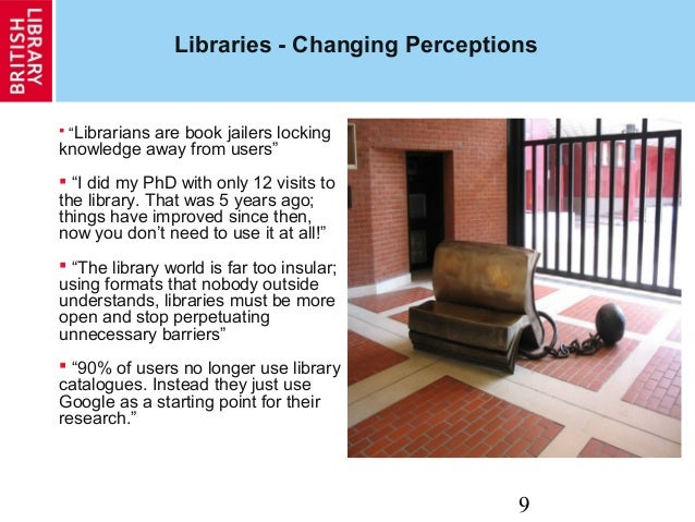 """9 Libraries - Changing Perceptions  """"Librarians are book jailers locking knowledge away from users""""  """"I did my PhD with ..."""