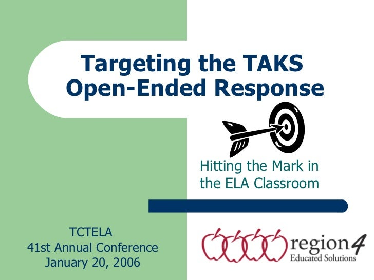 Targeting the TAKS  Open-Ended Response Hitting the Mark in the ELA Classroom TCTELA  41st Annual Conference January 20, 2...
