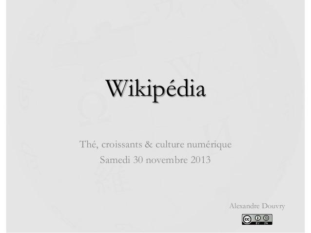 Wikipédia Thé, croissants & culture numérique Samedi 30 novembre 2013  Alexandre Douvry