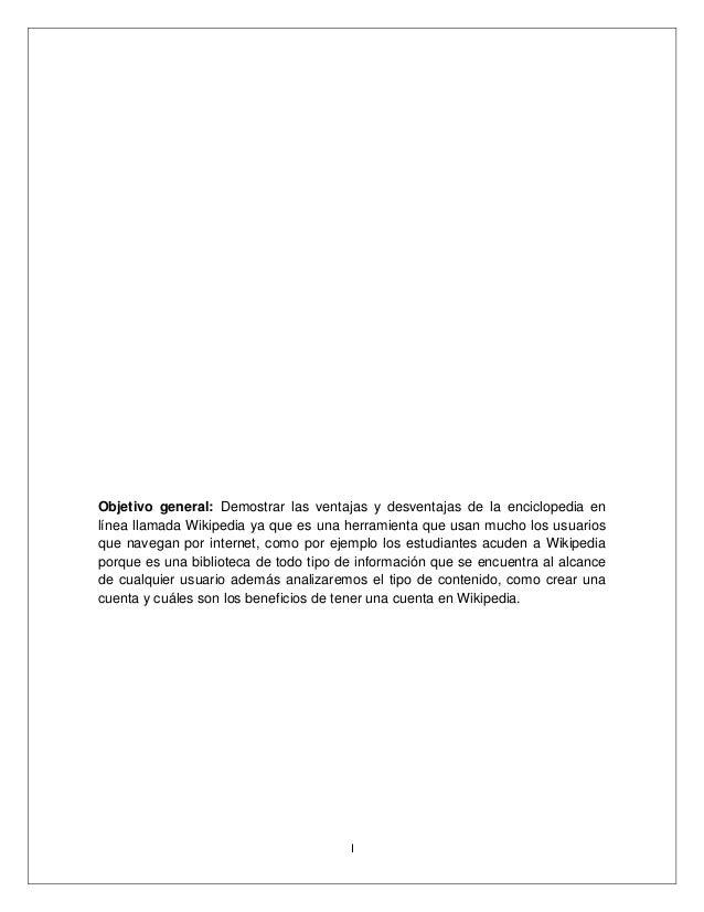 I Objetivo general: Demostrar las ventajas y desventajas de la enciclopedia en línea llamada Wikipedia ya que es una herra...