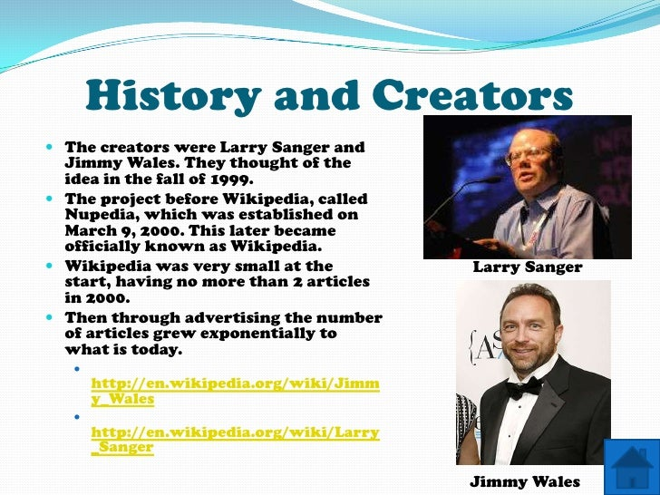 History and Creators  The creators were Larry Sanger and   Jimmy Wales. They thought of the   idea in the fall of 1999. ...