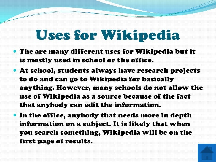 Uses for Wikipedia  The are many different uses for Wikipedia but it   is mostly used in school or the office.  At schoo...