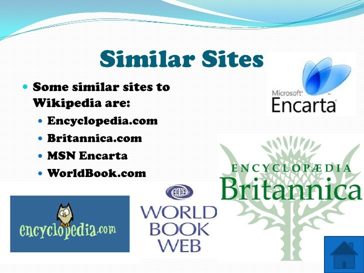 Similar Sites  Some similar sites to  Wikipedia are:    Encyclopedia.com    Britannica.com    MSN Encarta    WorldBoo...