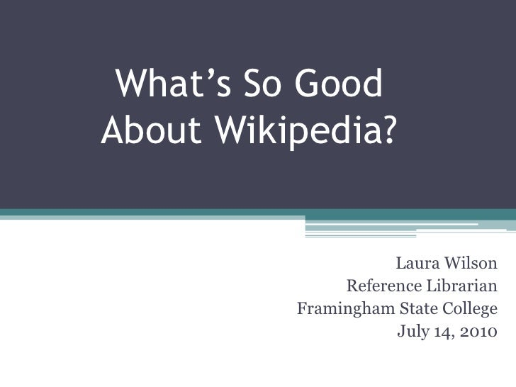 What's So Good About Wikipedia?<br />Laura Wilson<br />Reference Librarian<br />Framingham State College<br />July 14, 201...