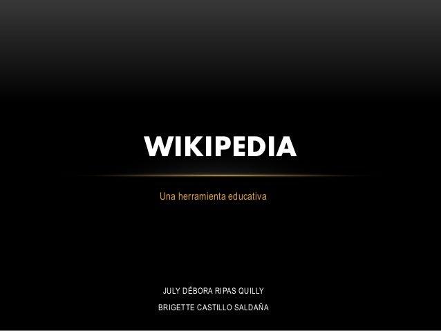 Una herramienta educativa WIKIPEDIA JULY DÉBORA RIPAS QUILLY BRIGETTE CASTILLO SALDAÑA